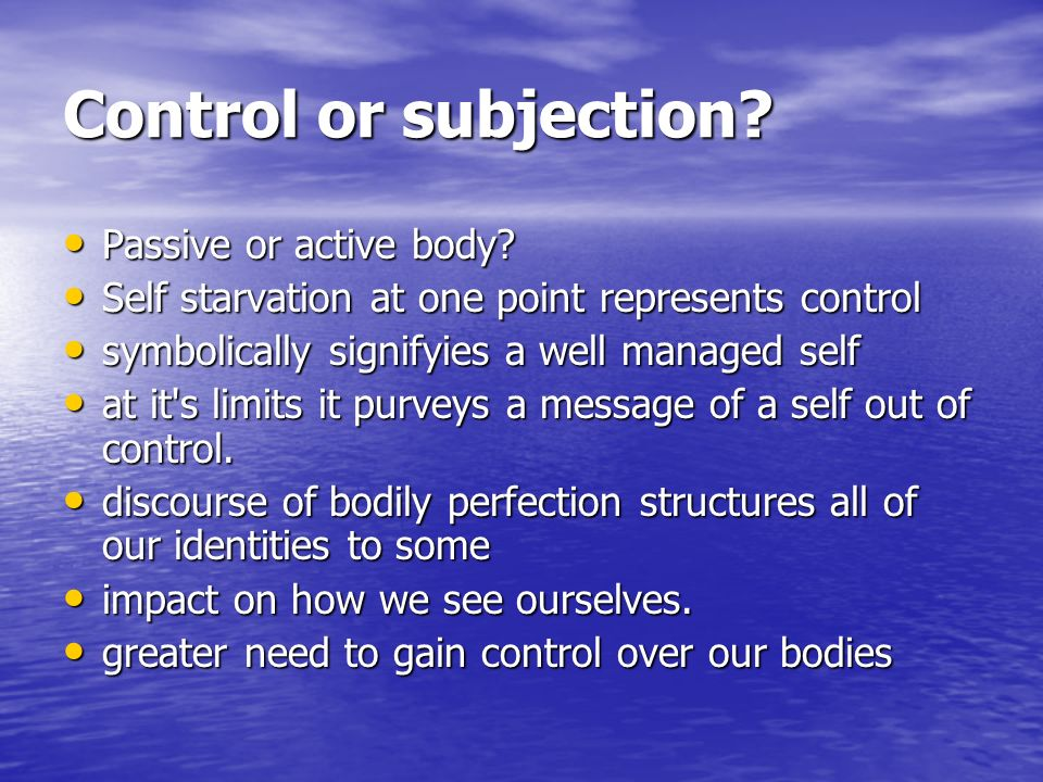 Control or subjection? Passive or active body? Passive or active body? Self starvation at one point represents control Self starvation at one point re