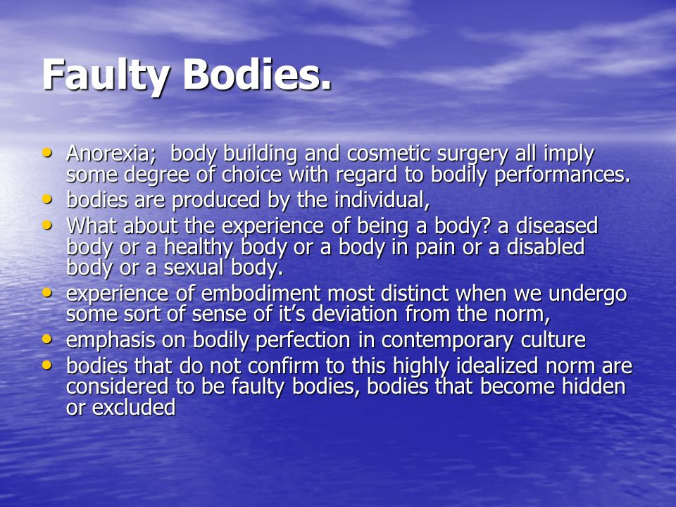 Faulty Bodies. Anorexia; body building and cosmetic surgery all imply some degree of choice with regard to bodily performances. Anorexia; body buildin