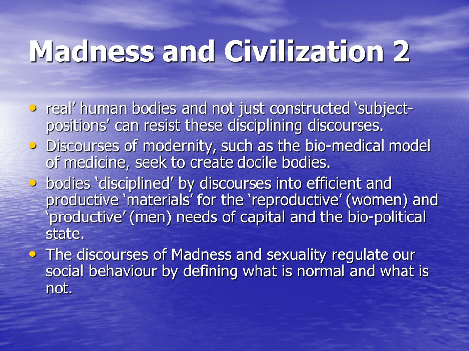 Madness and Civilization 2 real human bodies and not just constructed subject- positions can resist these disciplining discourses. real human bodies a