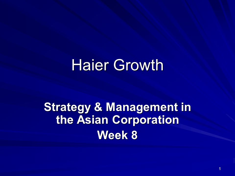 1 Haier Growth Strategy & Management in the Asian Corporation Week 8
