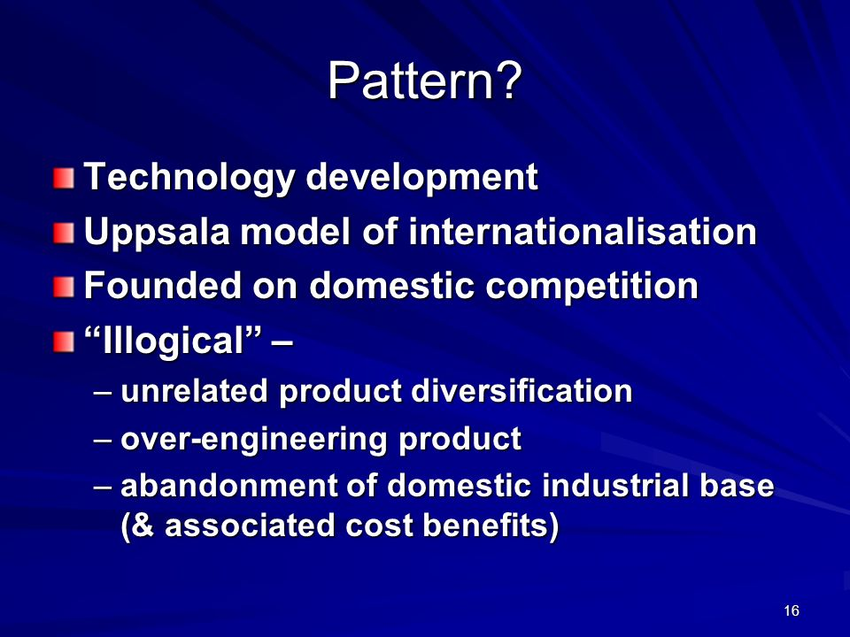 16 Pattern? Technology development Uppsala model of internationalisation Founded on domestic competition Illogical – –unrelated product diversificatio