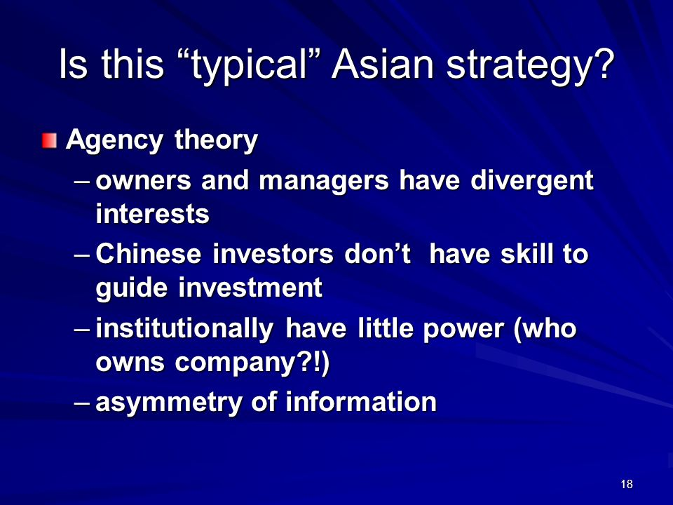 18 Is this typical Asian strategy? Agency theory –owners and managers have divergent interests –Chinese investors dont have skill to guide investment