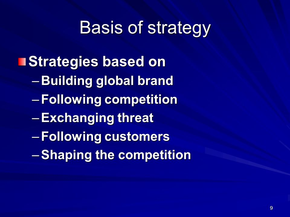 9 Basis of strategy Strategies based on –Building global brand –Following competition –Exchanging threat –Following customers –Shaping the competition