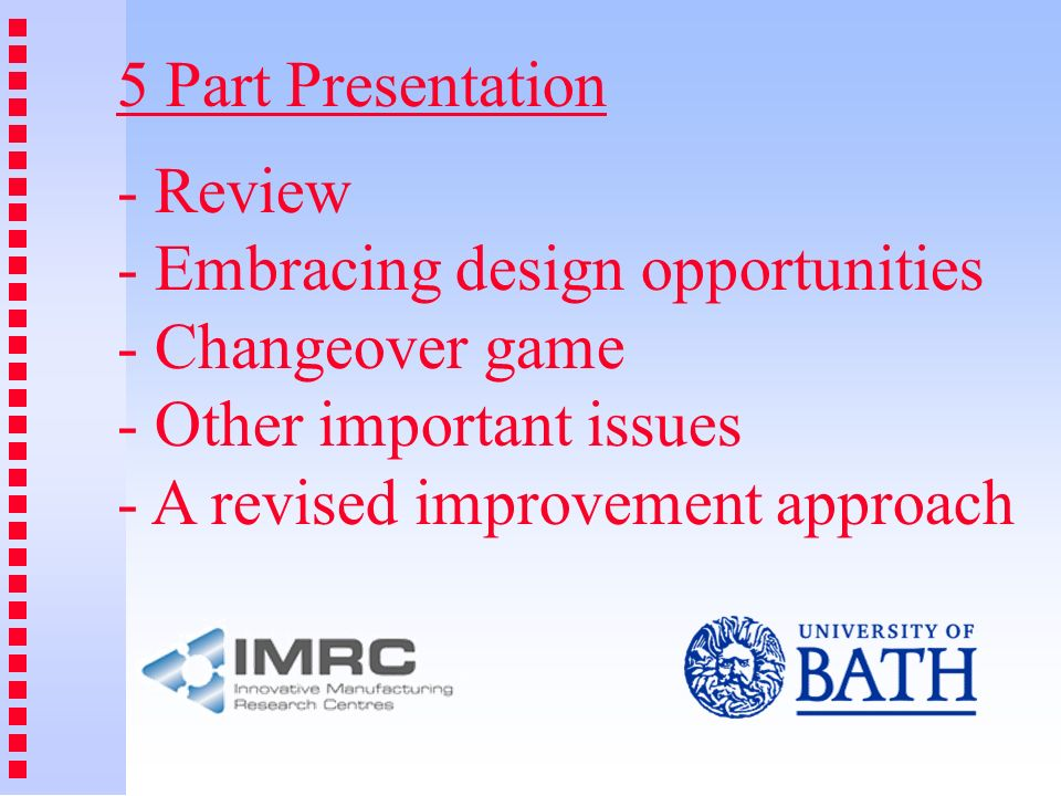 5 Part Presentation - Review - Embracing design opportunities - Changeover game - Other important issues - A revised improvement approach