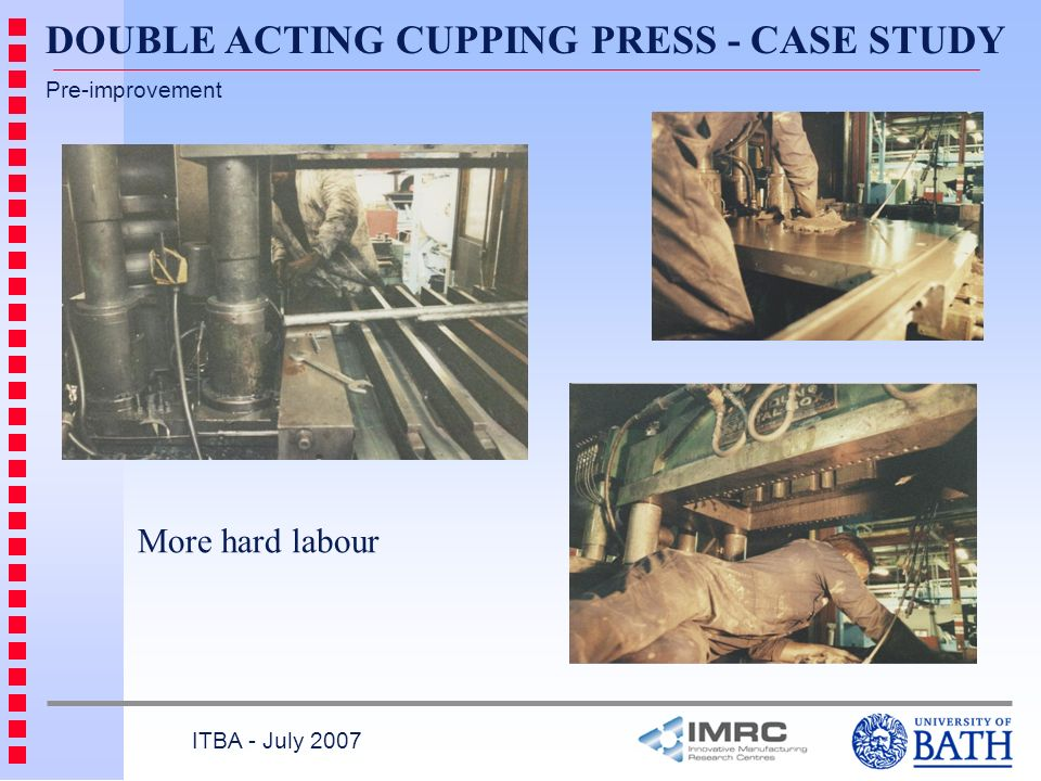 ITBA - July 2007 Pre-improvement More hard labour DOUBLE ACTING CUPPING PRESS - CASE STUDY