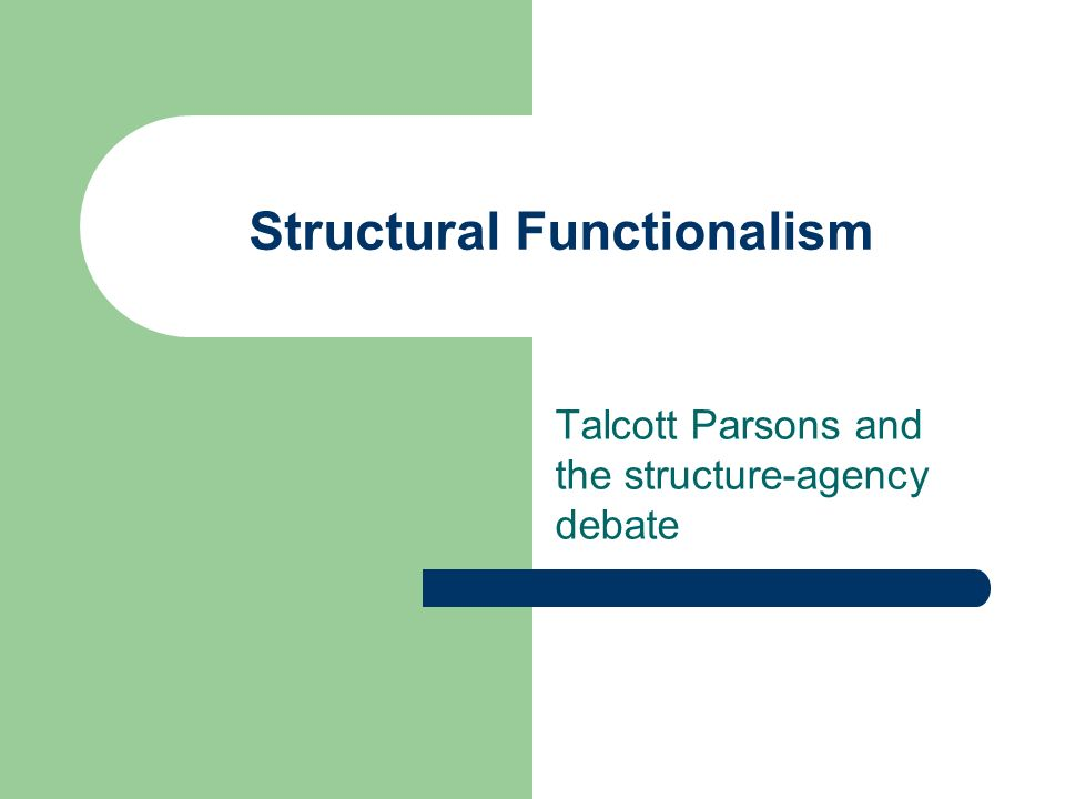 Structural Functionalism Talcott Parsons and the structure-agency debate
