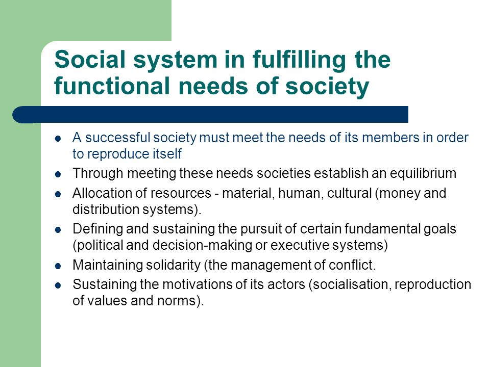 Social system in fulfilling the functional needs of society A successful society must meet the needs of its members in order to reproduce itself Throu