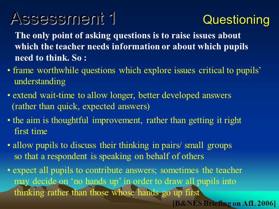 Assessment 1 Assessment for Learning Research indicates that improving learning through assessment depends upon 5 deceptively simple, key factors : the provision of effective feedback to pupils the active involvement of pupils in their learning adjusting teaching to take account of the results of assessment a recognition of the profound influence assessment has on the motivation and self-esteem of pupils, both of which are crucial influences on learning the need for pupils to be able to asses themselves and understand how to improve [Beyond the Black Box (1999)]