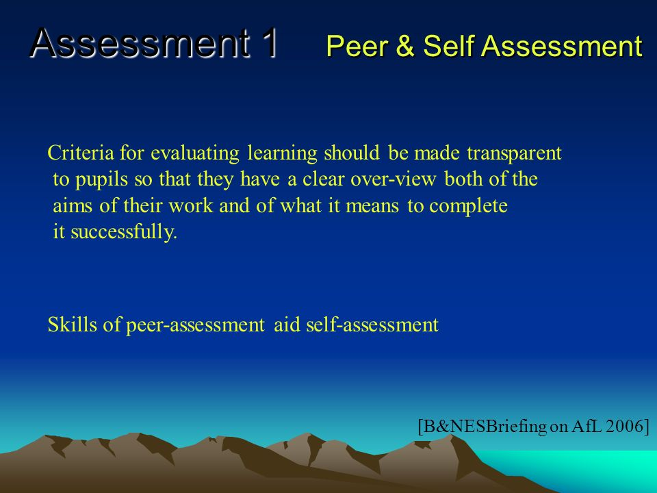 Assessment 1 Less emphasis should be placed on : grading and marking (more on formative comments) quantity of work & presentation (more on the quality of the learning) comparing pupils work with one another (more on developing the individuals own progress) [B&NESBriefing on AfL 2006]