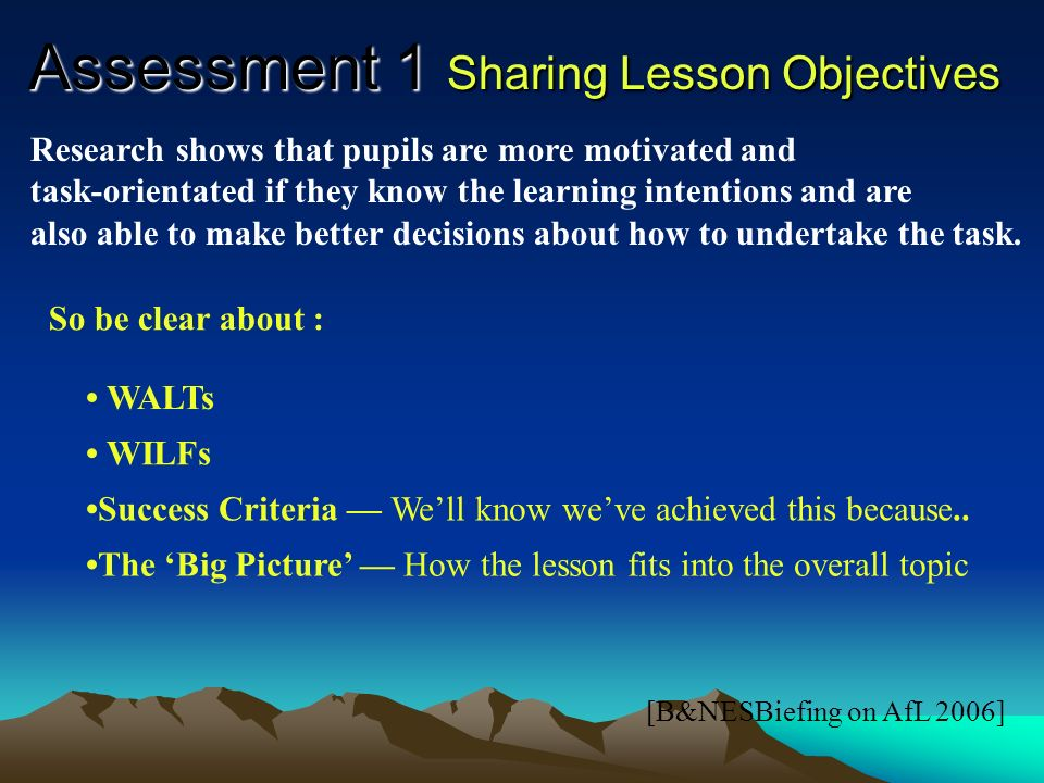 Assessment 1 Peer & Self Assessment [B&NESBriefing on AfL 2006] Criteria for evaluating learning should be made transparent to pupils so that they have a clear over-view both of the aims of their work and of what it means to complete it successfully.