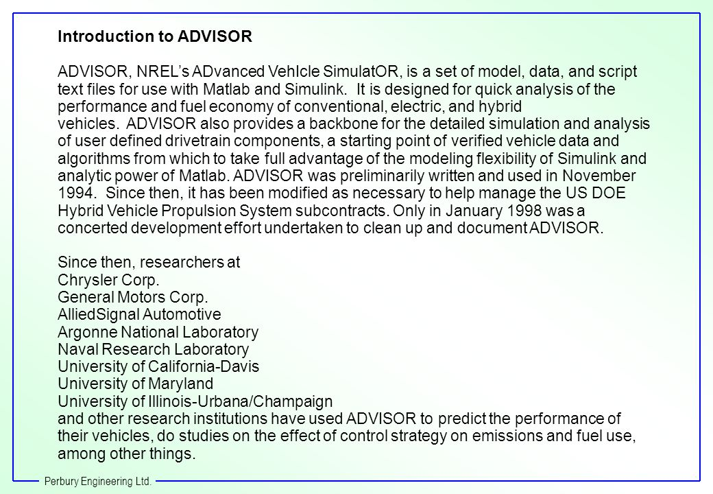 Introduction to ADVISOR ADVISOR, NRELs ADvanced VehIcle SimulatOR, is a set of model, data, and script text files for use with Matlab and Simulink.