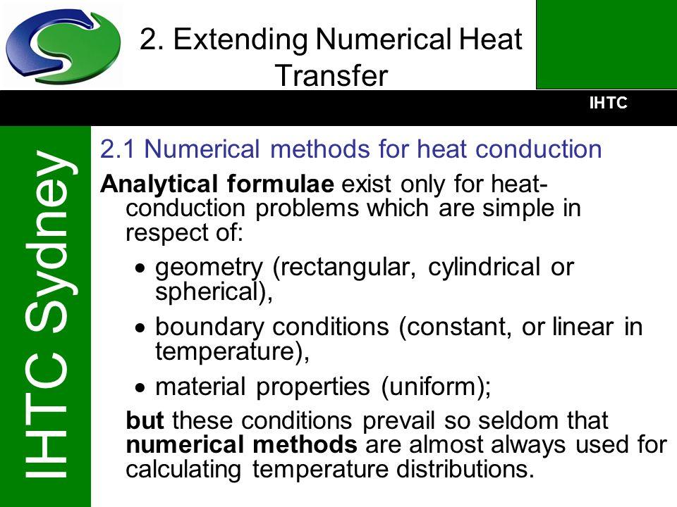 IHTC IHTC Sydney 2. Extending Numerical Heat Transfer 2.1 Numerical methods for heat conduction Analytical formulae exist only for heat- conduction pr