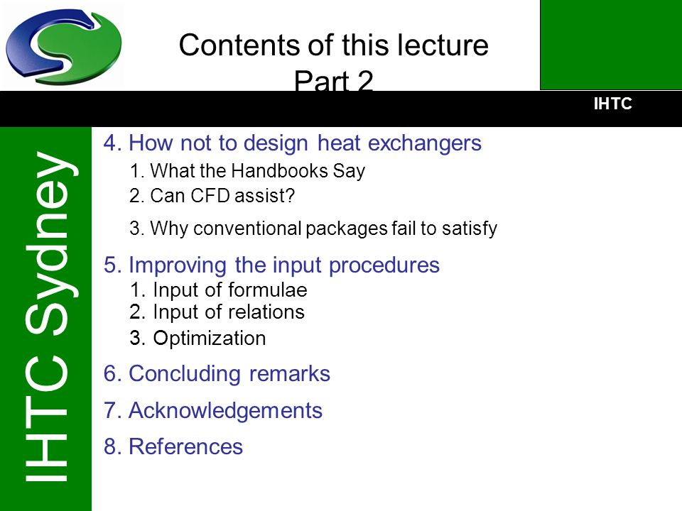 IHTC IHTC Sydney Contents of this lecture Part 2 4. How not to design heat exchangers 1. What the Handbooks Say 2. Can CFD assist? 3. Why conventional