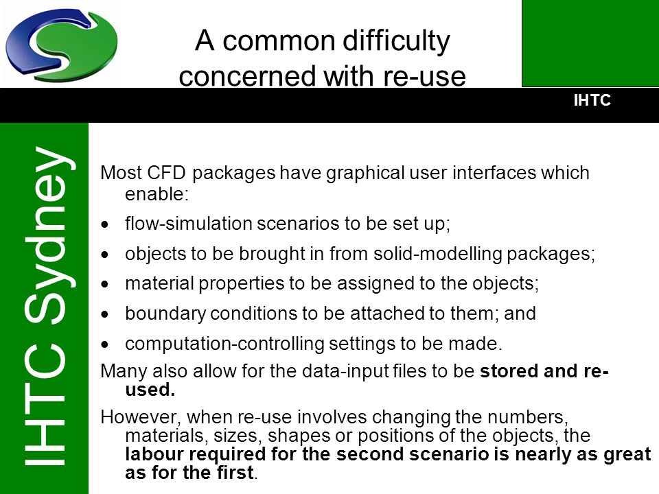 IHTC IHTC Sydney A common difficulty concerned with re-use Most CFD packages have graphical user interfaces which enable: flow-simulation scenarios to