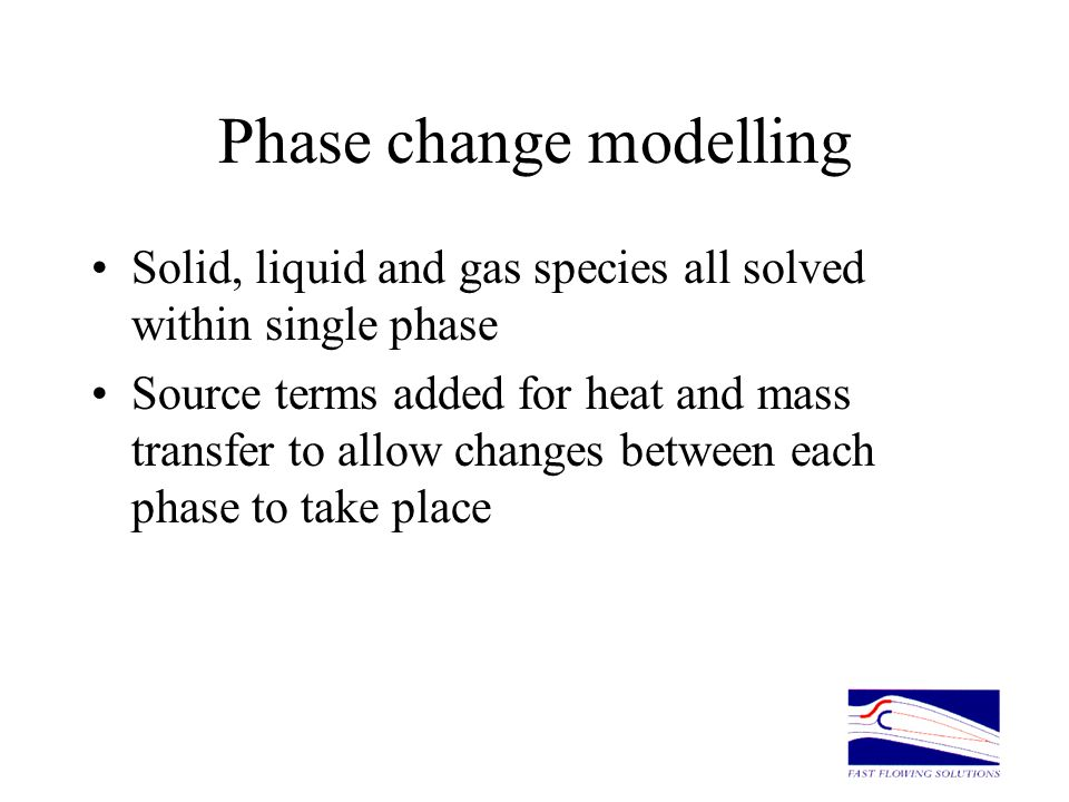 Phase change modelling Solid, liquid and gas species all solved within single phase Source terms added for heat and mass transfer to allow changes bet