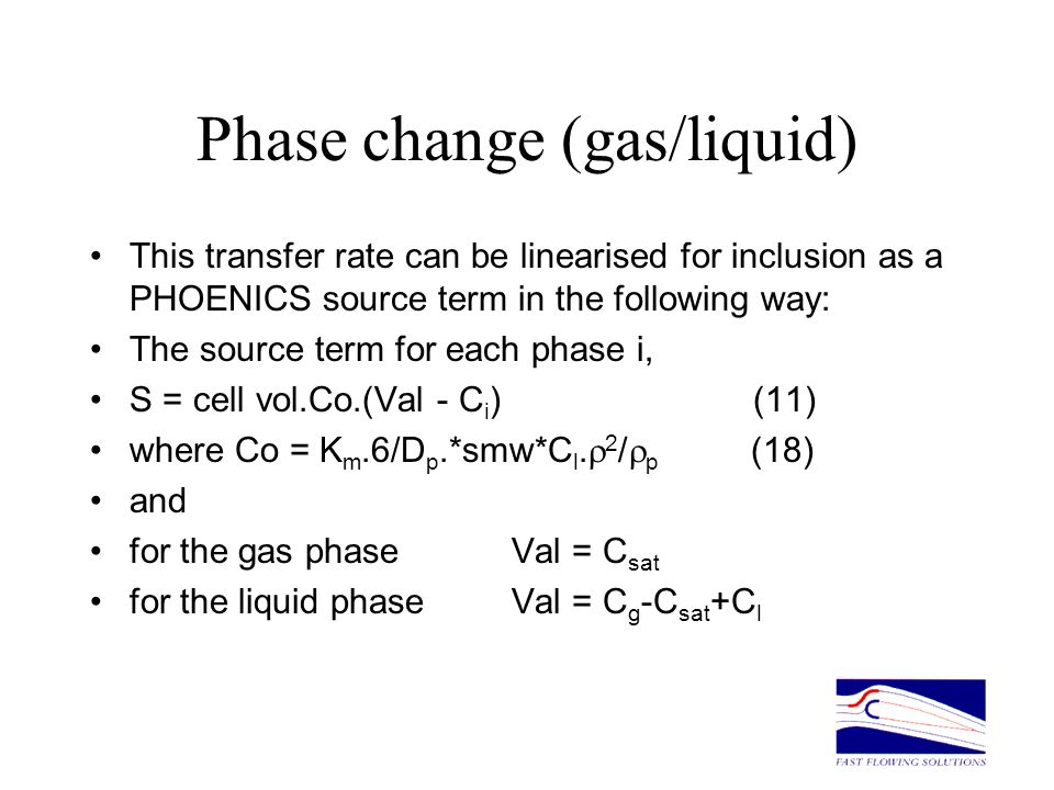 Phase change (gas/liquid) This transfer rate can be linearised for inclusion as a PHOENICS source term in the following way: The source term for each