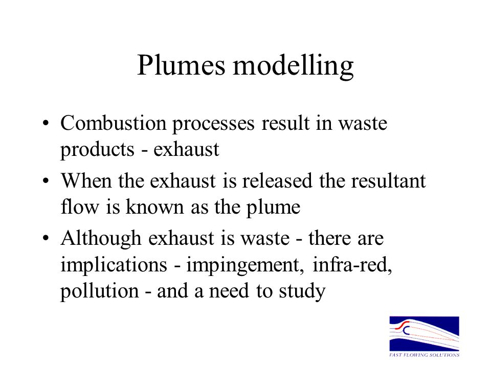 Plumes modelling Combustion processes result in waste products - exhaust When the exhaust is released the resultant flow is known as the plume Althoug