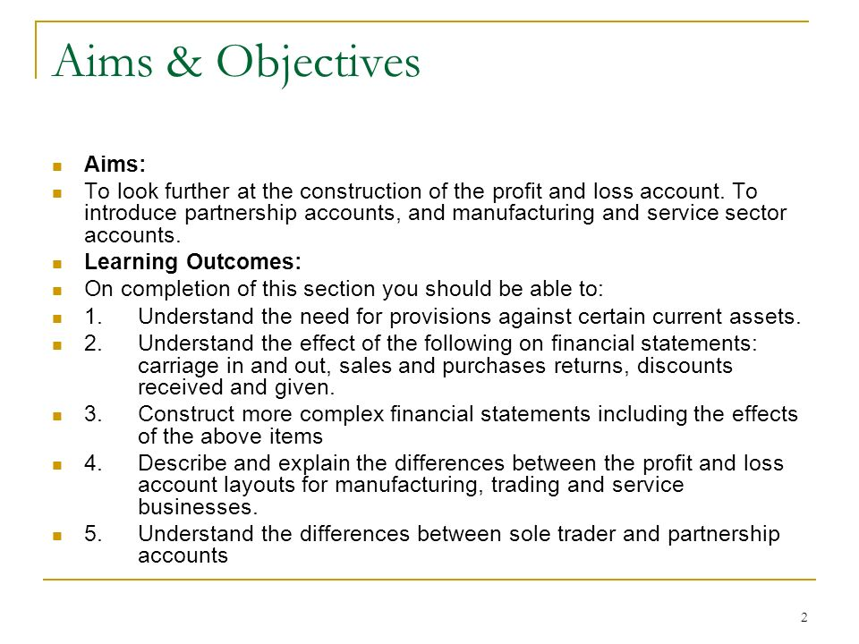2 Aims & Objectives Aims: To look further at the construction of the profit and loss account. To introduce partnership accounts, and manufacturing and