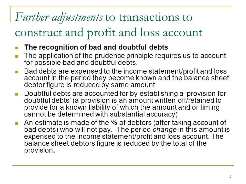 3 Further adjustments to transactions to construct and profit and loss account The recognition of bad and doubtful debts The application of the pruden
