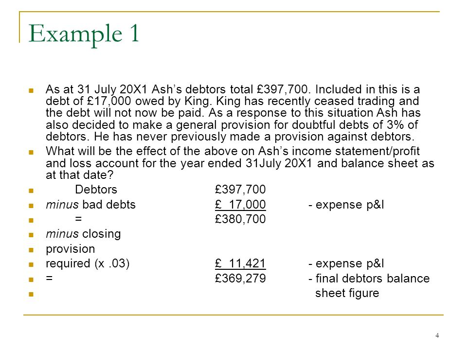 4 Example 1 As at 31 July 20X1 Ashs debtors total £397,700. Included in this is a debt of £17,000 owed by King. King has recently ceased trading and t