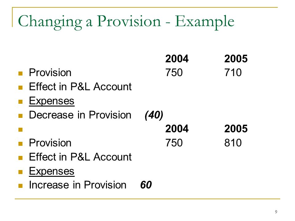 9 Changing a Provision - Example 20042005 Provision 750710 Effect in P&L Account Expenses Decrease in Provision (40) 20042005 Provision 750810 Effect