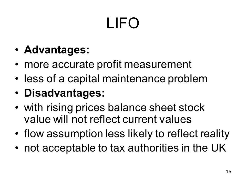 15 LIFO Advantages: more accurate profit measurement less of a capital maintenance problem Disadvantages: with rising prices balance sheet stock value