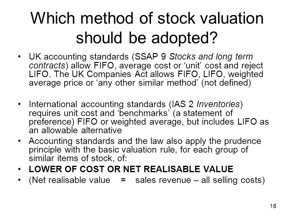 16 Which method of stock valuation should be adopted? UK accounting standards (SSAP 9 Stocks and long term contracts) allow FIFO, average cost or unit