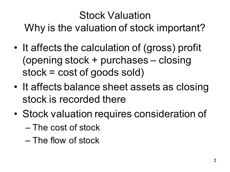 3 Stock Valuation Why is the valuation of stock important? It affects the calculation of (gross) profit (opening stock + purchases – closing stock = c