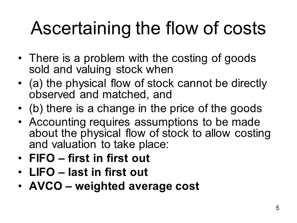 5 Ascertaining the flow of costs There is a problem with the costing of goods sold and valuing stock when (a) the physical flow of stock cannot be dir