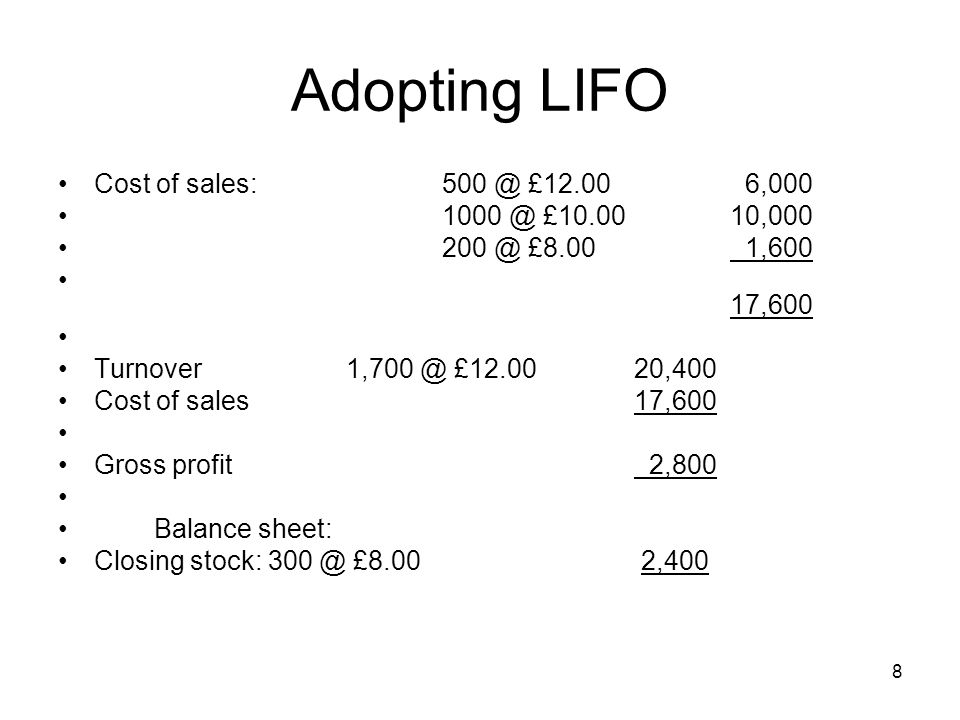 8 Adopting LIFO Cost of sales:500 @ £12.00 6,000 1000 @ £10.0010,000 200 @ £8.00 1,600 17,600 Turnover1,700 @ £12.0020,400 Cost of sales17,600 Gross p
