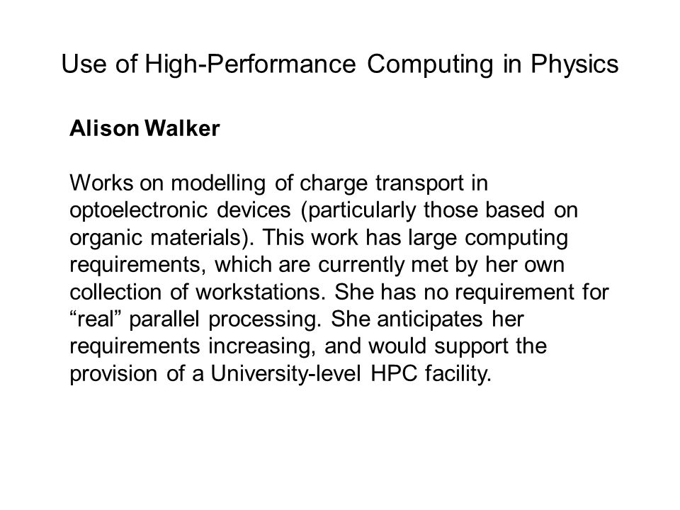 Use of High-Performance Computing in Physics Alison Walker Works on modelling of charge transport in optoelectronic devices (particularly those based on organic materials).
