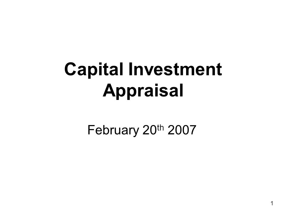 1 Capital Investment Appraisal February 20 th 2007