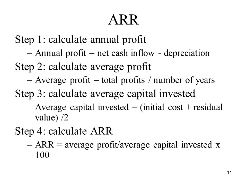 11 ARR Step 1: calculate annual profit –Annual profit = net cash inflow - depreciation Step 2: calculate average profit –Average profit = total profits / number of years Step 3: calculate average capital invested –Average capital invested = (initial cost + residual value) /2 Step 4: calculate ARR –ARR = average profit/average capital invested x 100
