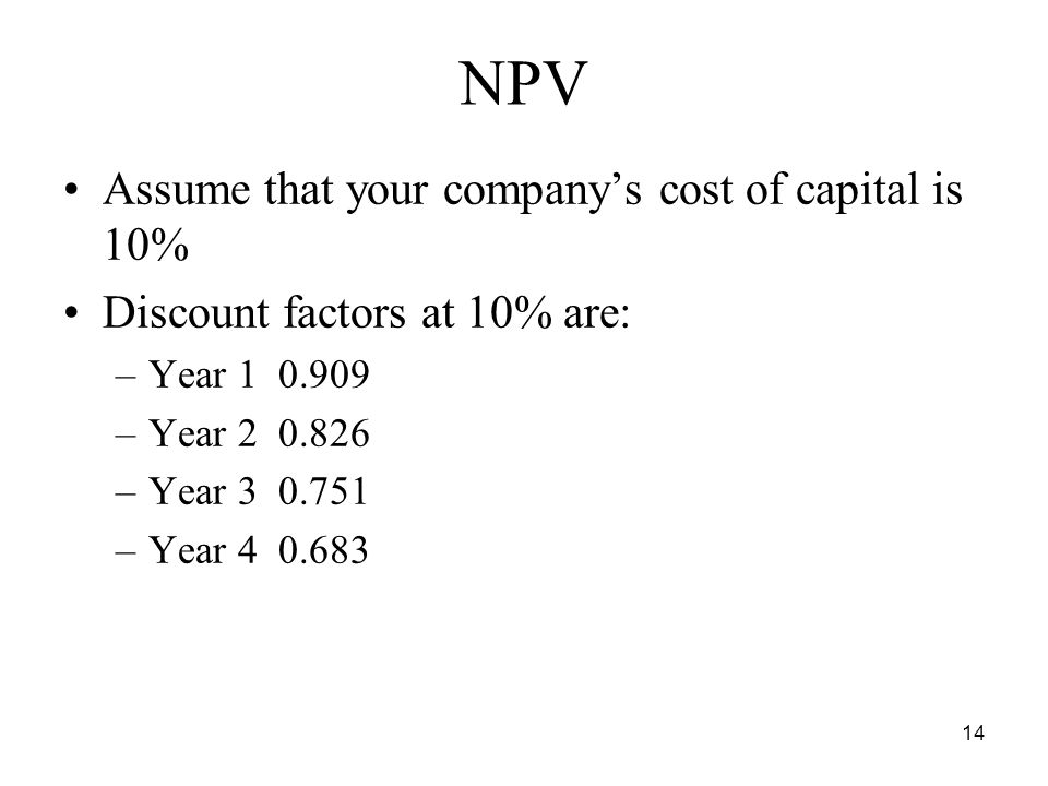 14 NPV Assume that your companys cost of capital is 10% Discount factors at 10% are: –Year –Year –Year –Year