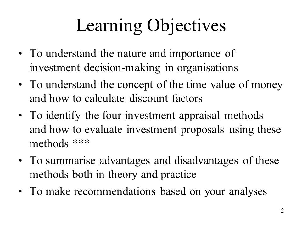 2 Learning Objectives To understand the nature and importance of investment decision-making in organisations To understand the concept of the time value of money and how to calculate discount factors To identify the four investment appraisal methods and how to evaluate investment proposals using these methods *** To summarise advantages and disadvantages of these methods both in theory and practice To make recommendations based on your analyses