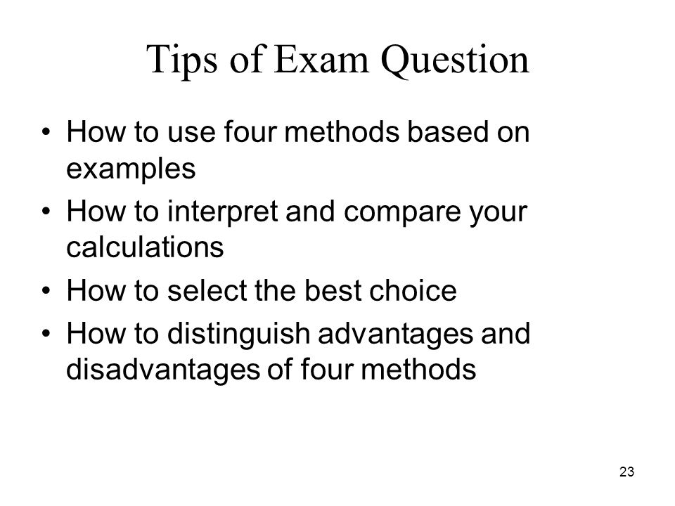 23 Tips of Exam Question How to use four methods based on examples How to interpret and compare your calculations How to select the best choice How to distinguish advantages and disadvantages of four methods