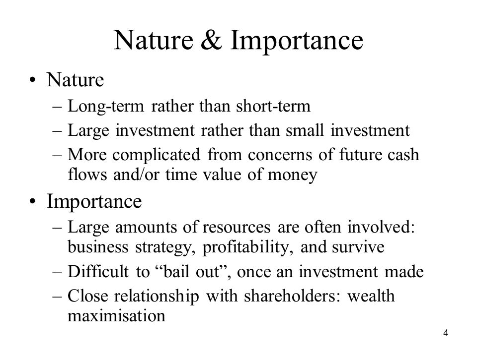 4 Nature & Importance Nature –Long-term rather than short-term –Large investment rather than small investment –More complicated from concerns of future cash flows and/or time value of money Importance –Large amounts of resources are often involved: business strategy, profitability, and survive –Difficult to bail out, once an investment made –Close relationship with shareholders: wealth maximisation