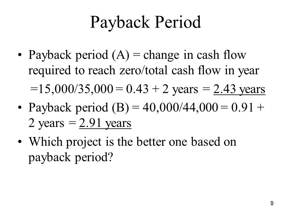 9 Payback Period Payback period (A) = change in cash flow required to reach zero/total cash flow in year =15,000/35,000 = years = 2.43 years Payback period (B) = 40,000/44,000 = years = 2.91 years Which project is the better one based on payback period