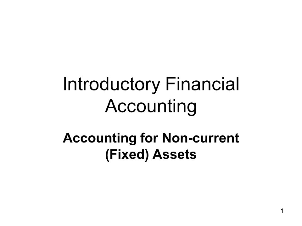 1 Introductory Financial Accounting Accounting for Non-current (Fixed) Assets