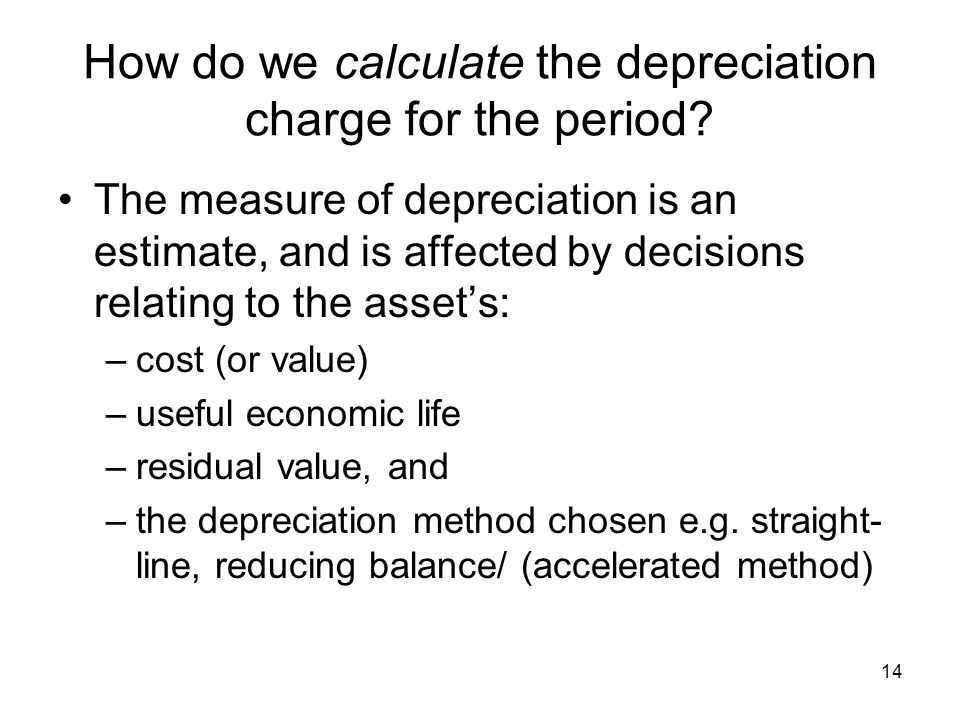 14 How do we calculate the depreciation charge for the period? The measure of depreciation is an estimate, and is affected by decisions relating to th