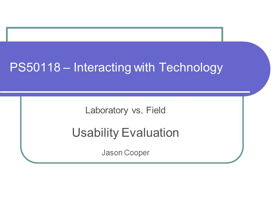 PS50118 – Interacting with Technology Laboratory vs. Field Usability Evaluation Jason Cooper