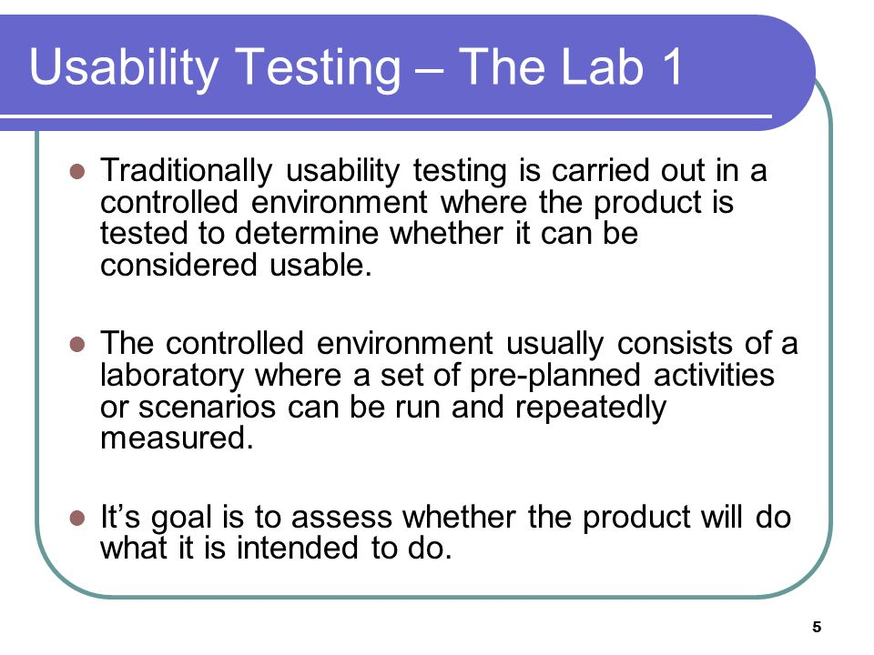 Usability Testing – The Lab 1 Traditionally usability testing is carried out in a controlled environment where the product is tested to determine whether it can be considered usable.