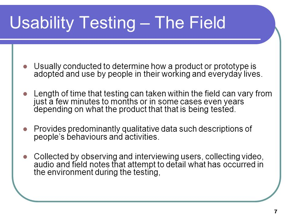 Usability Testing – The Field Usually conducted to determine how a product or prototype is adopted and use by people in their working and everyday lives.