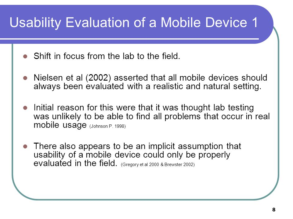 Usability Evaluation of a Mobile Device 2 However there still remained a significant preference for lab based evaluation with 71% being undertaken in the lab and 19% being conduced within the field.