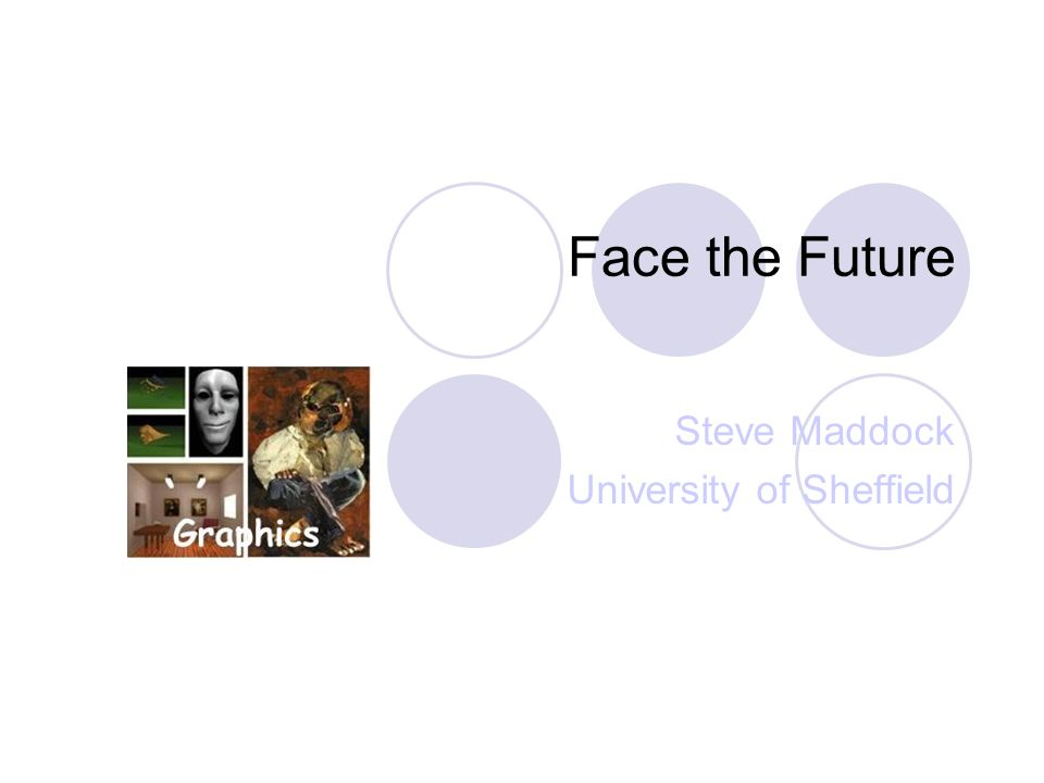 Face the Future Steve Maddock University of Sheffield