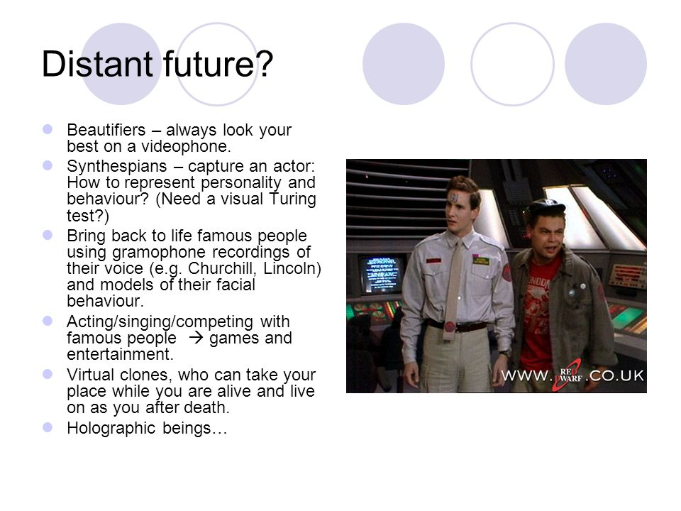 Distant future? Beautifiers – always look your best on a videophone. Synthespians – capture an actor: How to represent personality and behaviour? (Nee