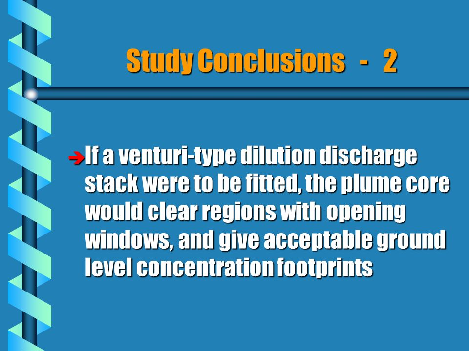 Study Conclusions - 2 è If a venturi-type dilution discharge stack were to be fitted, the plume core would clear regions with opening windows, and give acceptable ground level concentration footprints