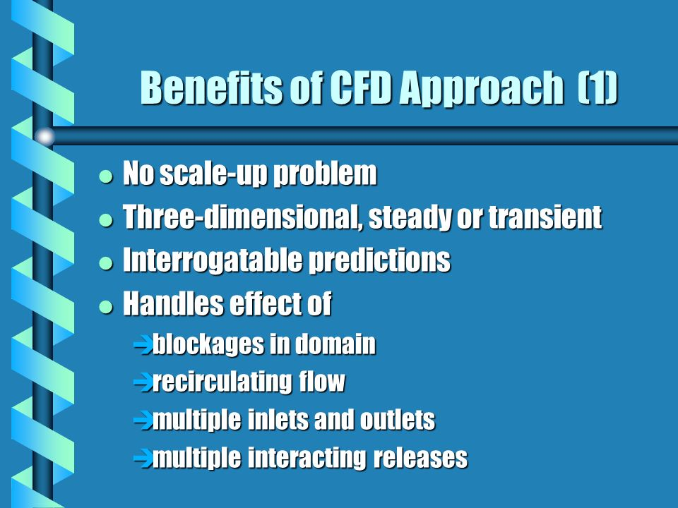 Benefits of CFD Approach (1) l No scale-up problem l Three-dimensional, steady or transient l Interrogatable predictions l Handles effect of èblockages in domain èrecirculating flow èmultiple inlets and outlets èmultiple interacting releases