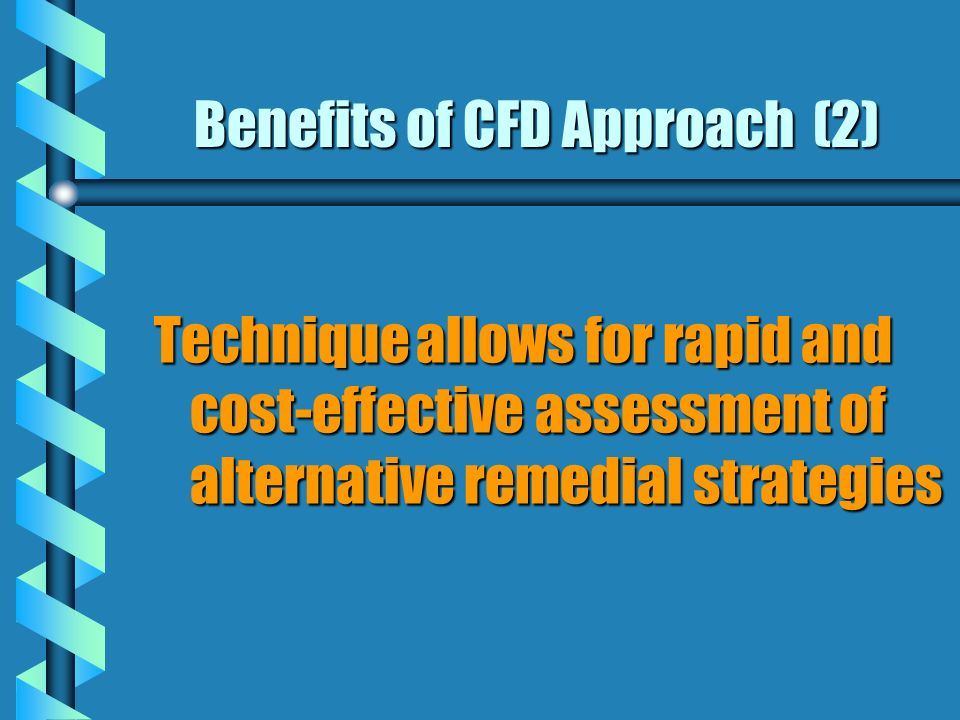 Benefits of CFD Approach (2) Technique allows for rapid and cost-effective assessment of alternative remedial strategies