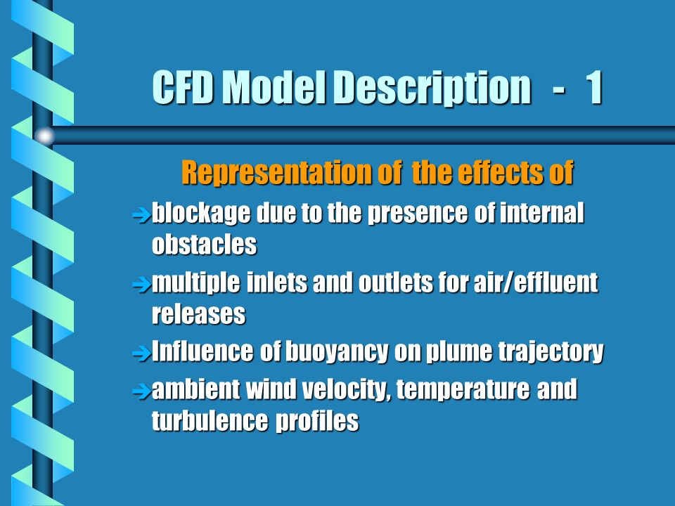 CFD Model Description - 1 Representation of the effects of è blockage due to the presence of internal obstacles è multiple inlets and outlets for air/effluent releases è Influence of buoyancy on plume trajectory è ambient wind velocity, temperature and turbulence profiles